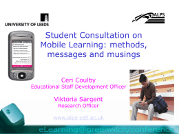 Student Consultation on Mobile Learning: methods, messages and musings Ceri Coulby  Educational Staff Development Officer  Viktoria Sargent Research Officer  www.alps-cetl.ac.uk.