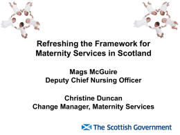 Refreshing the Framework for Maternity Services in Scotland Mags McGuire
