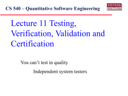 Lecture 11 Testing, Verification, Validation and Certification CS 540 – Quantitative Software Engineering