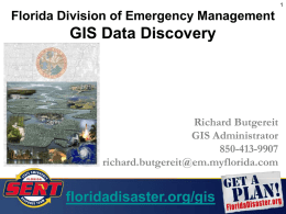 GIS Data Discovery floridadisaster.org/gis Florida Division of Emergency Management Richard Butgereit