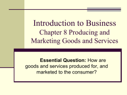 Introduction to Business Chapter 8 Producing and Marketing Goods and Services Essential Question: